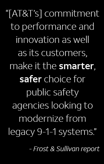 AT&T's commitment to performance and innovation as well as its customers, make it the smarter, safer choice for public safety agencies looking to modernize from legacy 9-1-1 systems.